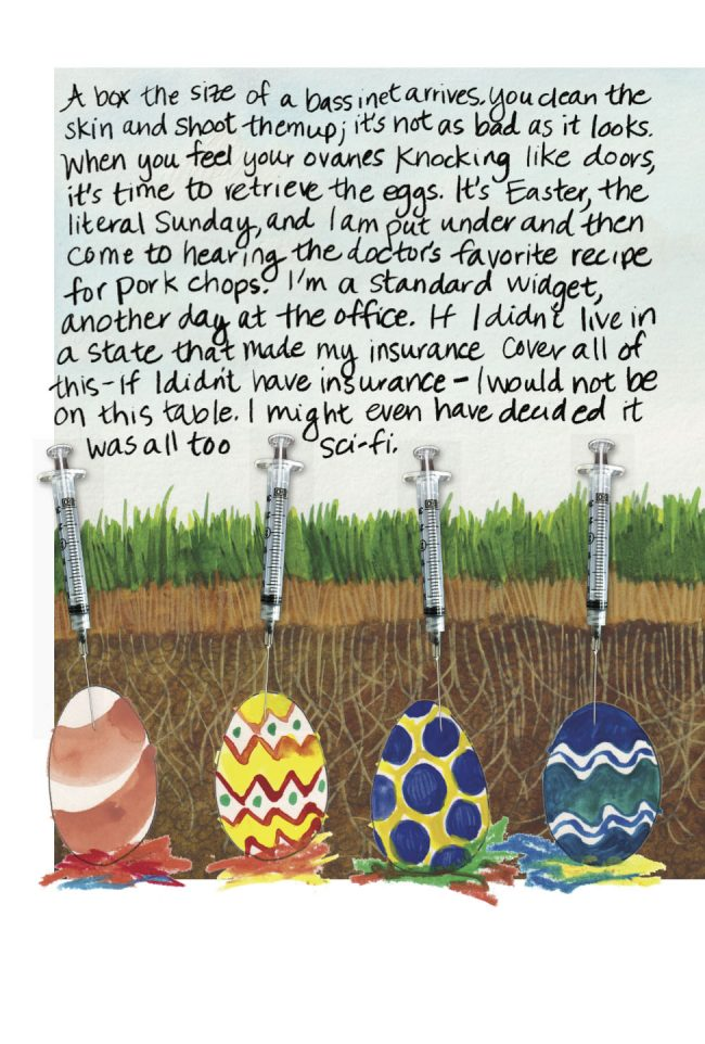 A mixed media collage of four painted Easter eggs against a background of soil and grass and sky. Cut-out photographs of syringes stand vertically as if injecting the eggs. Handwritten texts reads: A box the size of a bassinet arrives. You clean the skin and shoot them up; it's not as bad as it looks. When you feel your ovaries knocking like doors, it's time to retrieve the eggs. It's Easter, the literal Sunday, and I am put under and then come to hearing the doctor's favorite recipe for pork chops. I'm a standard widget, another day at the office. If I didn't live in a state that made my insurance cover all of this—if I didn't have insurance—I would not be on this table. I might even have decided it was all too sci-fi.